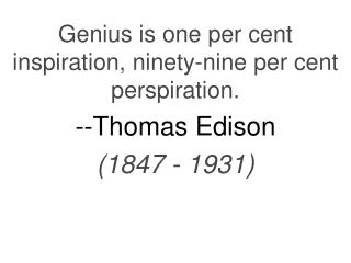 Genius is one per cent inspiration, ninety-nine per cent perspiration.  --Thomas Edison