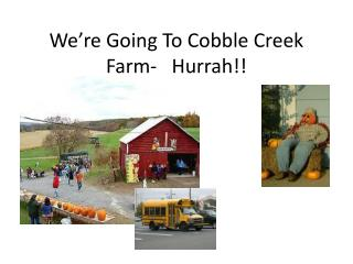 We're Going To Cobble Creek Farm-   Hurrah!!