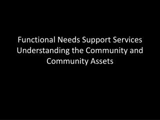 Functional Needs Support Services  Understanding the Community and Community Assets