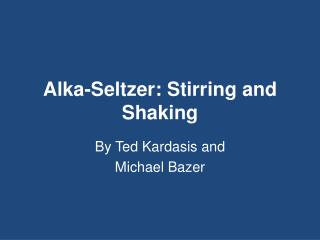 Alka- Seltzer: Stirring and Shaking