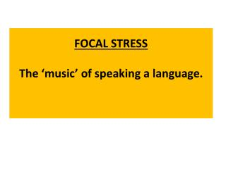 FOCAL STRESS The 'music' of speaking a language.