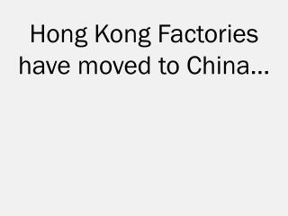 Hong Kong Factories have moved to  China …