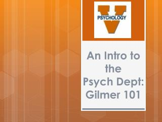 An Intro to the  Psych  Dept :  Gilmer 101
