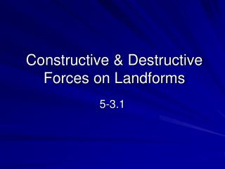 Constructive  Destructive Forces on Landforms