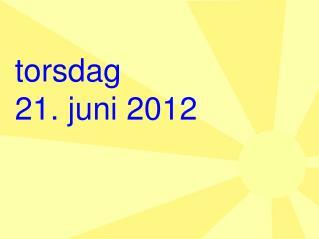 torsdag  21 . juni 2012