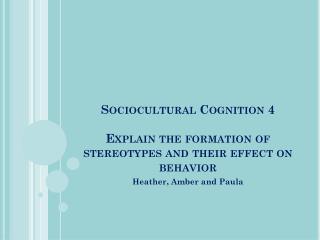 Sociocultural  Cognition 4 Explain the formation of stereotypes and their effect on behavior