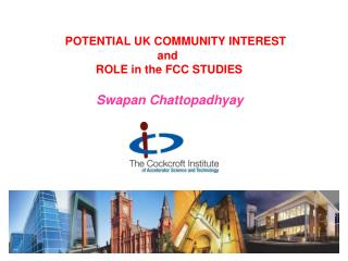 POTENTIAL  UK COMMUNITY INTEREST   and         ROLE  in the FCC STUDIES  Swapan  Chattopadhyay