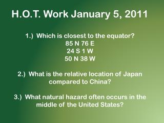 H.O.T. Work January 5, 2011 1.)  Which is closest to the equator? 85 N 76 E 24 S 1 W 50 N 38 W