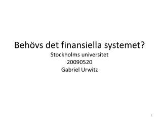 Behövs det finansiella systemet? Stockholms universitet 20090520 Gabriel Urwitz