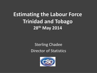 Estimating the Labour Force  Trinidad and Tobago 28 th  May 2014