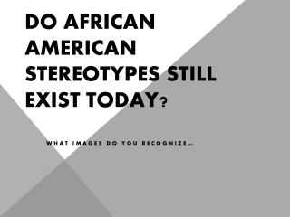 Do African American stereotypes still exist today?