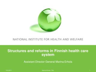 Structures and reforms in Finnish health care system Assistant Director General Marina Erhola