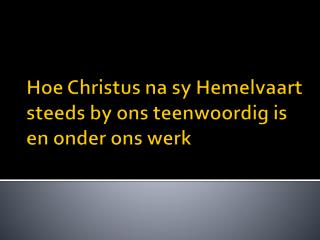 Hoe  Christus na sy Hemelvaart  steeds by  ons teenwoordig  is en  onder ons werk