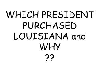 WHICH PRESIDENT PURCHASED  LOUISIANA and  WHY ??