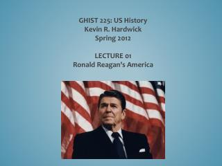 GHIST 225: US History Kevin R. Hardwick Spring 2012 LECTURE  01 Ronald  Reagan's America
