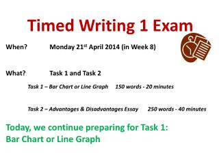 Timed Writing 1 Exam When?		Monday 21 st  April 2014 (in Week  8 ) What?		Task 1 and Task 2
