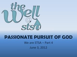 Passionate Pursuit of God We are STSA  – Part 4 June 3, 2012