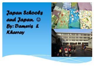 Japan Schools and Japan.   By: Dameris  & Kharray
