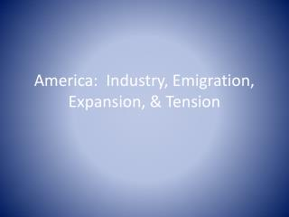 America:  Industry, Emigration, Expansion, & Tension
