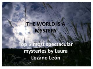 THE WORLD IS A MYSTERY Top 5:most  spectacular mysteries by  Laura Lozano León
