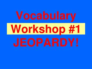 Vocabul ary Workshop #1 JEOPARDY!