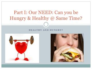 Part I: Our NEED: Can you be Hungry & Healthy @ Same Time?