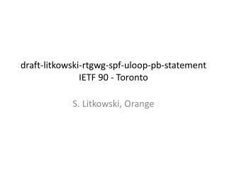 draft- litkowski - rtgwg - spf - uloop - pb -statement IETF 90 - Toronto