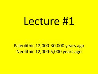 Lecture # 1 Paleolithic 12,000-30,000 years ago Neolithic 12,000-5,000 years ago