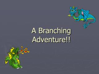 A Branching  Adventure!!