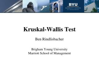 Kruskal-Wallis Test Ben Rindlisbacher Brigham Young University Marriott School of Management