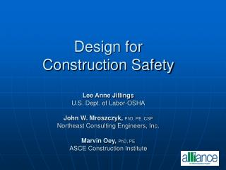 Design for  Construction Safety  Lee Anne Jillings U.S. Dept. of Labor-OSHA  John W. Mroszczyk, PhD, PE, CSP Northeast C