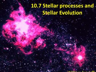 10.7 Stellar processes and Stellar  Evolution