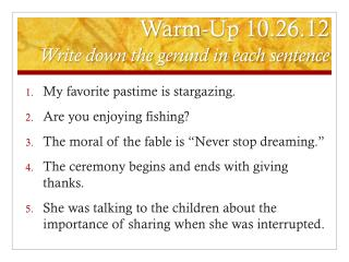 Warm-Up 10.26.12 Write down the gerund in each sentence