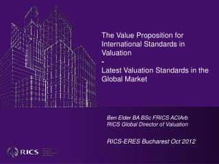 Ben Elder BA BSc FRICS ACIArb RICS Global Director of Valuation RICS-ERES Bucharest Oct 2012