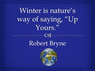 """Winter is nature's way of saying, """"Up Yours."""""""
