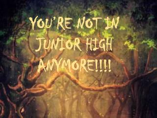 YOU�RE NOT IN  JUNIOR HIGH  ANYMORE!!!!