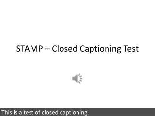 STAMP – Closed Captioning Test