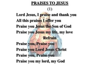 PRAISES TO JESUS (1) Lord Jesus, I praise and thank you All this praises I offer you