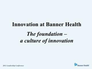 Innovation at Banner Health The foundation –  a culture of innovation