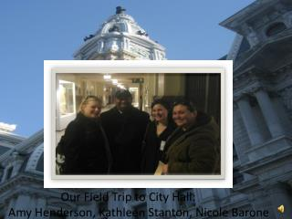 Our Field Trip to City Hall Amy Henderson, Kathleen Stanton, Nicole  Barone