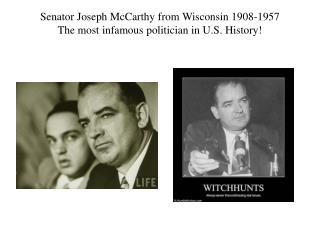 Senator Joseph McCarthy from Wisconsin 1908-1957 The most infamous politician in U.S. History!
