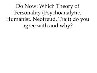 Do Now: Which Theory of Personality Psychoanalytic, Humanist, Neofreud, Trait do you agree with and why