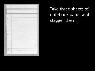 Take three sheets of notebook paper and stagger them.