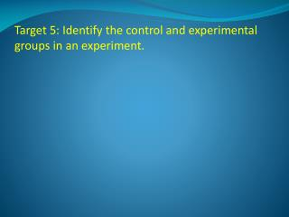 Target 5: Identify the control and experimental groups in an experiment.