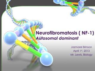 Neurofibromatosis ( NF-1) Autosomal  dominant