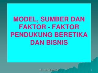 MODEL , SUMBER DAN FAKTOR - FAKTOR PENDUKUNG BERETIKA DAN  BISNIS