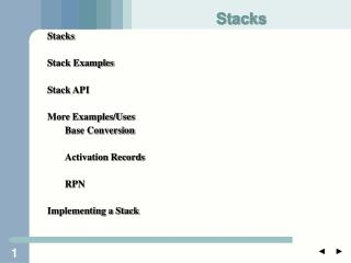 Stacks Stack Examples Stack API More Examples/Uses 	Base Conversion 	Activation Records 	RPN
