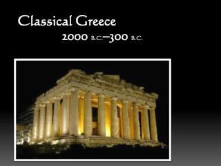 Classical Greece  2000  B.C. –300  B.C.