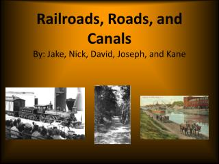 Railroads, Roads, and Canals By: Jake, Nick, David, Joseph, and Kane