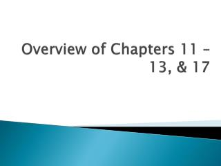 Overview of Chapters 11 – 13, & 17